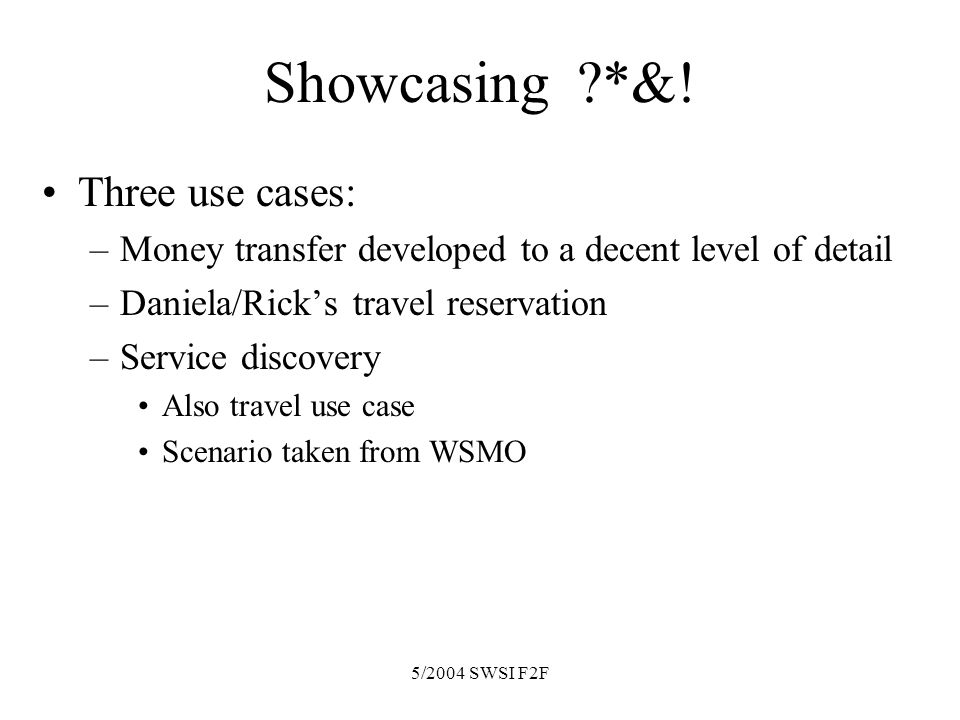 5/2004 SWSI F2F Showcasing ?*&! Three use cases: –Money transfer developed to a decent level of detail –Daniela/Ricks travel reservation –Service disc
