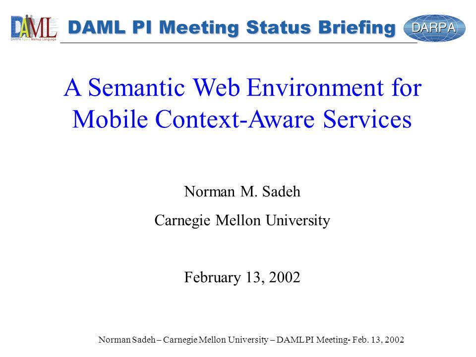 Norman Sadeh – Carnegie Mellon University – DAML PI Meeting- Feb. 13, 2002 DAML PI Meeting Status Briefing A Semantic Web Environment for Mobile Conte