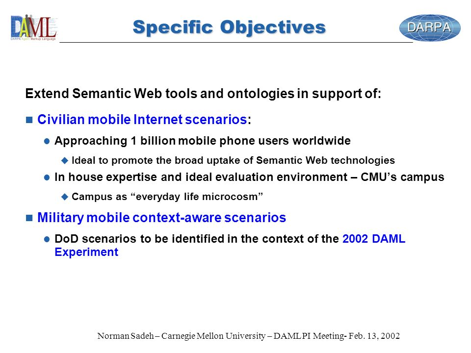 Norman Sadeh – Carnegie Mellon University – DAML PI Meeting- Feb. 13, 2002 Specific Objectives Extend Semantic Web tools and ontologies in support of: