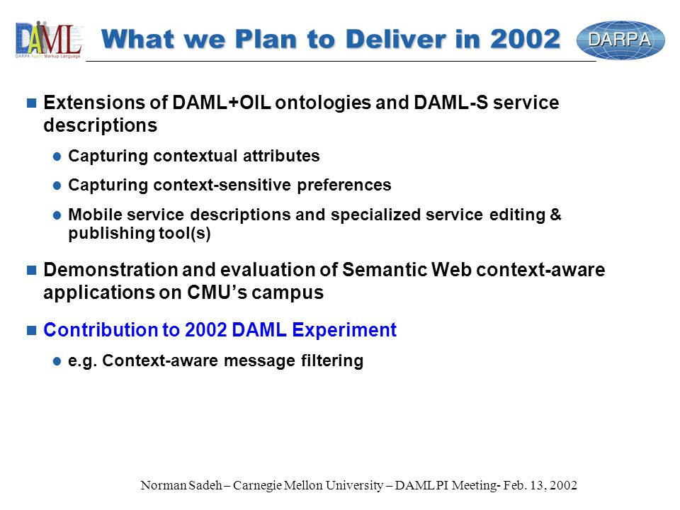 Norman Sadeh – Carnegie Mellon University – DAML PI Meeting- Feb. 13, 2002 What we Plan to Deliver in 2002 n Extensions of DAML+OIL ontologies and DAM