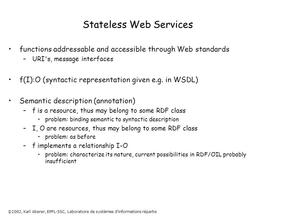 ©2002, Karl Aberer, EPFL-SSC, Laboratoire de systèmes d informations répartis Stateless Web Services functions addressable and accessible through Web standards –URI s, message interfaces f(I):O (syntactic representation given e.g.