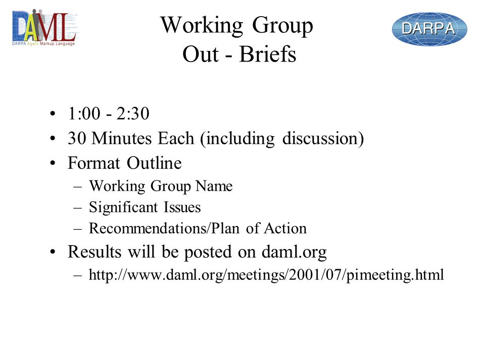 Working Group Out - Briefs 1:00 - 2:30 30 Minutes Each (including discussion) Format Outline –Working Group Name –Significant Issues –Recommendations/Plan of Action Results will be posted on daml.org –
