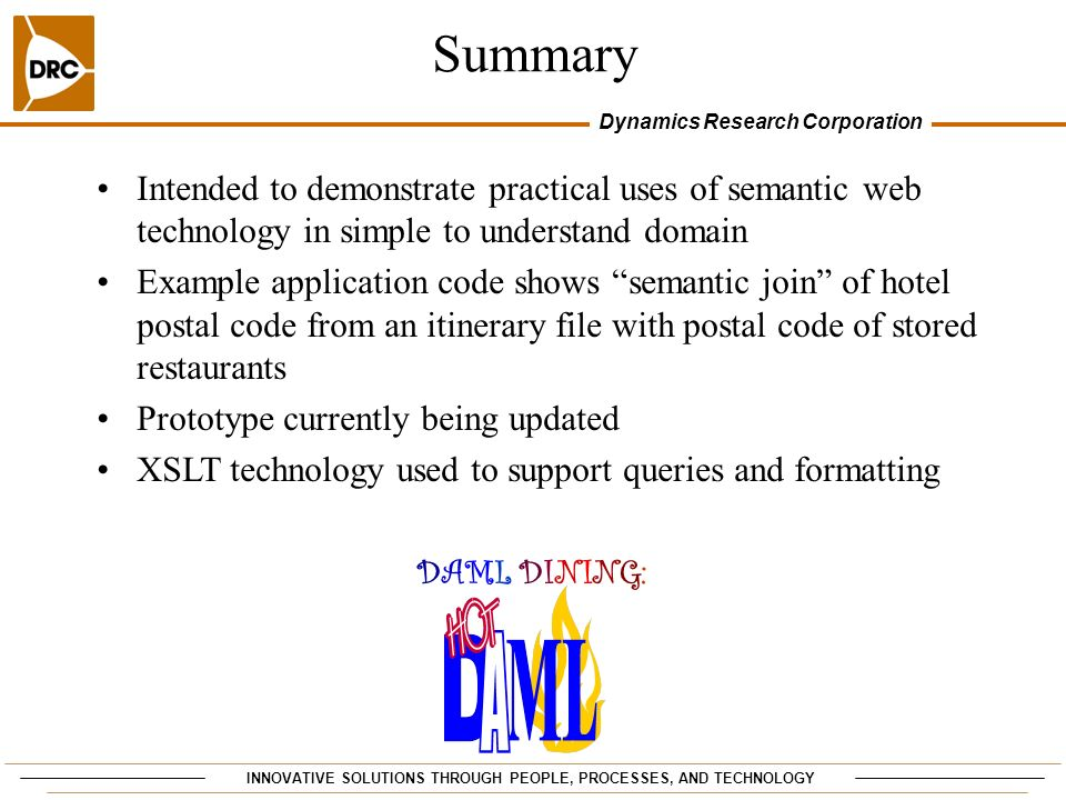 INNOVATIVE SOLUTIONS THROUGH PEOPLE, PROCESSES, AND TECHNOLOGY Dynamics Research Corporation Summary DAML DINING: DAML DINING: Intended to demonstrate practical uses of semantic web technology in simple to understand domain Example application code shows semantic join of hotel postal code from an itinerary file with postal code of stored restaurants Prototype currently being updated XSLT technology used to support queries and formatting
