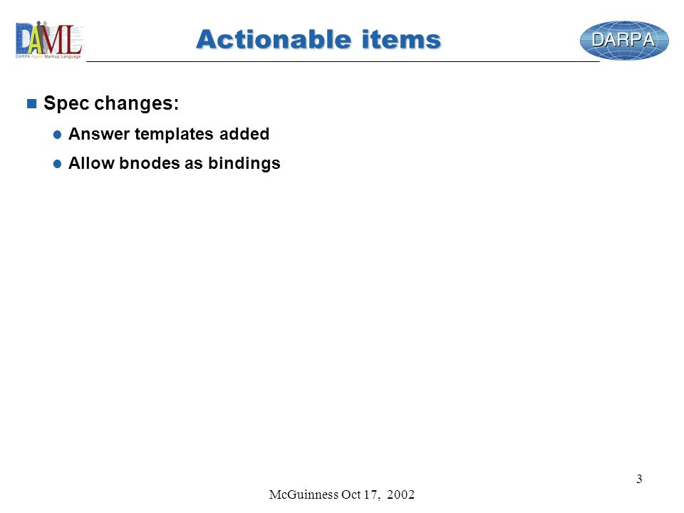 McGuinness Oct 17, 2002 3 Actionable items n Spec changes: l Answer templates added l Allow bnodes as bindings