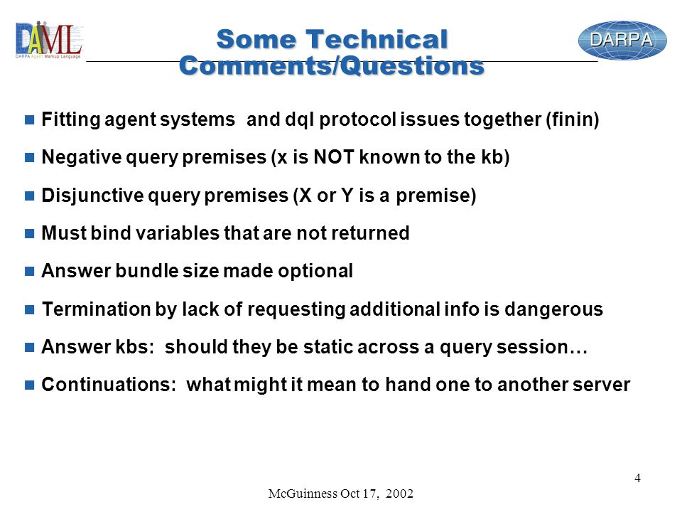 McGuinness Oct 17, 2002 4 Some Technical Comments/Questions n Fitting agent systems and dql protocol issues together (finin) n Negative query premises (x is NOT known to the kb) n Disjunctive query premises (X or Y is a premise) n Must bind variables that are not returned n Answer bundle size made optional n Termination by lack of requesting additional info is dangerous n Answer kbs: should they be static across a query session… n Continuations: what might it mean to hand one to another server