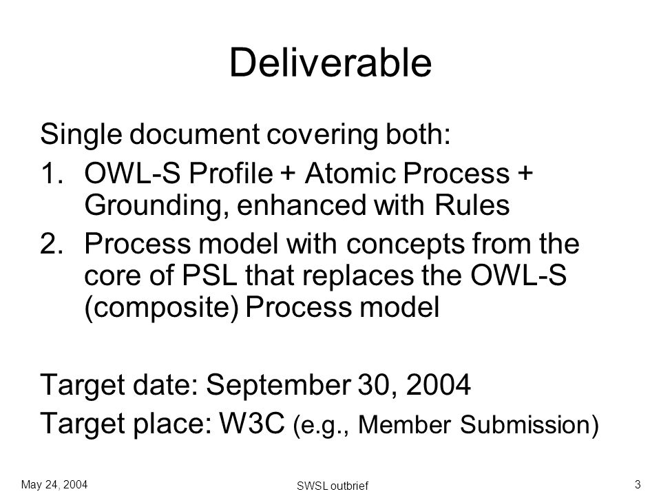 May 24, 2004 SWSL outbrief 3 Deliverable Single document covering both: 1.OWL-S Profile + Atomic Process + Grounding, enhanced with Rules 2.Process model with concepts from the core of PSL that replaces the OWL-S (composite) Process model Target date: September 30, 2004 Target place: W3C (e.g., Member Submission)