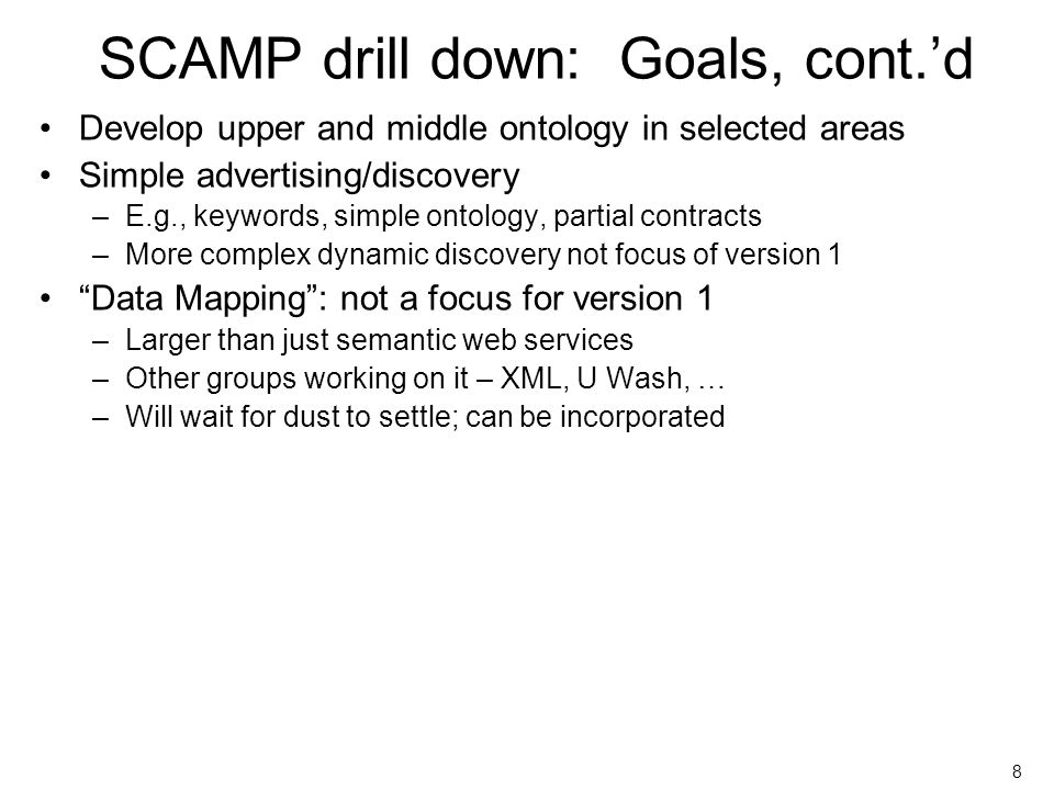 May 24, 2004 SWSL outbrief 8 SCAMP drill down: Goals, cont.d Develop upper and middle ontology in selected areas Simple advertising/discovery –E.g., keywords, simple ontology, partial contracts –More complex dynamic discovery not focus of version 1 Data Mapping: not a focus for version 1 –Larger than just semantic web services –Other groups working on it – XML, U Wash, … –Will wait for dust to settle; can be incorporated