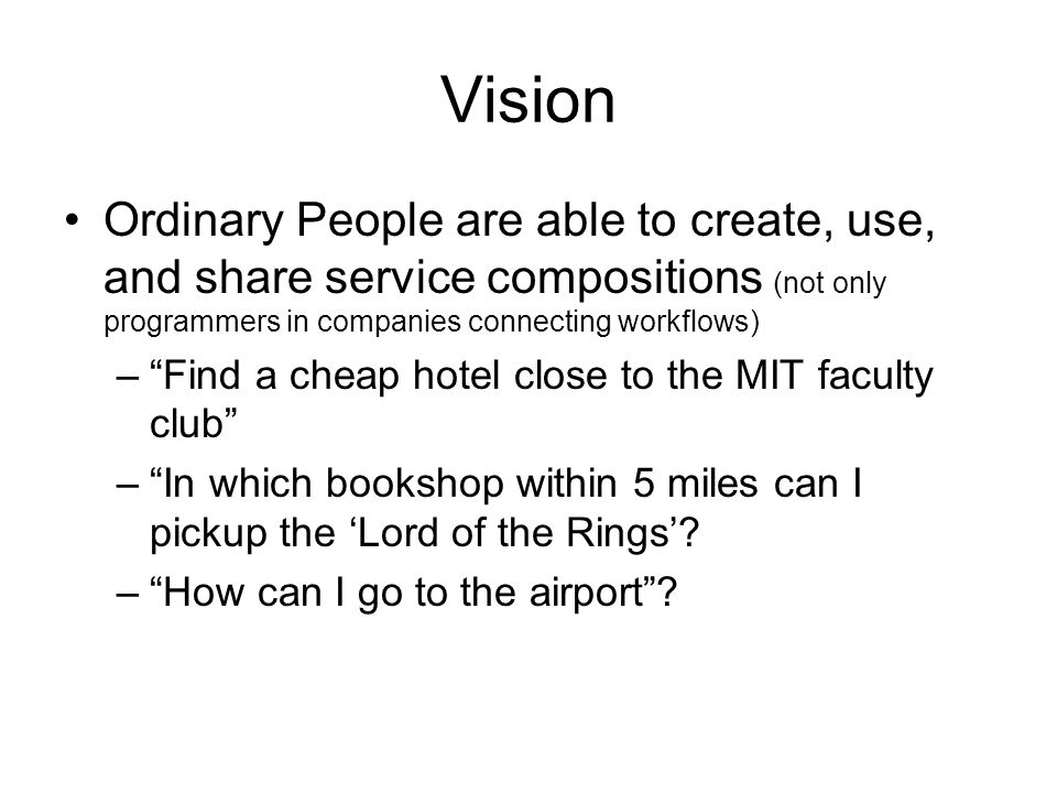 Vision Ordinary People are able to create, use, and share service compositions (not only programmers in companies connecting workflows) –Find a cheap hotel close to the MIT faculty club –In which bookshop within 5 miles can I pickup the Lord of the Rings.