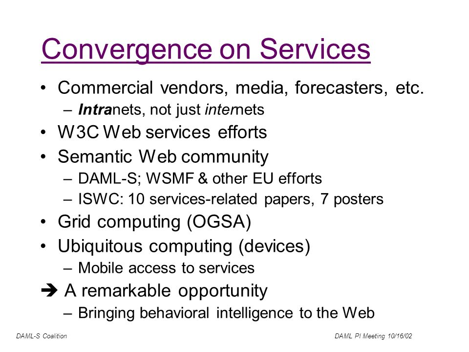 DAML-S Coalition DAML PI Meeting 10/16/02 DAML-S: DAML for web Services A DAML+OIL ontology/language for (formally) describing properties and capabilities of Web services DAML-??.