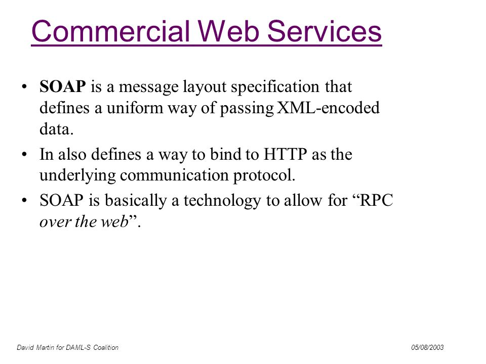 David Martin for DAML-S Coalition 05/08/2003 Commercial Web Services SOAP is a message layout specification that defines a uniform way of passing XML-encoded data.
