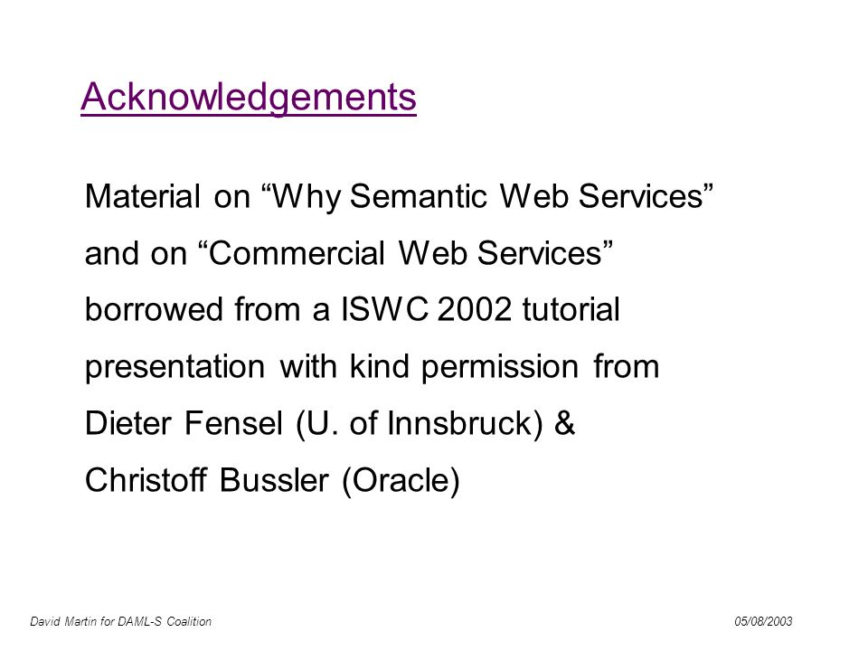 David Martin for DAML-S Coalition 05/08/2003 Acknowledgements Material on Why Semantic Web Services and on Commercial Web Services borrowed from a ISWC 2002 tutorial presentation with kind permission from Dieter Fensel (U.