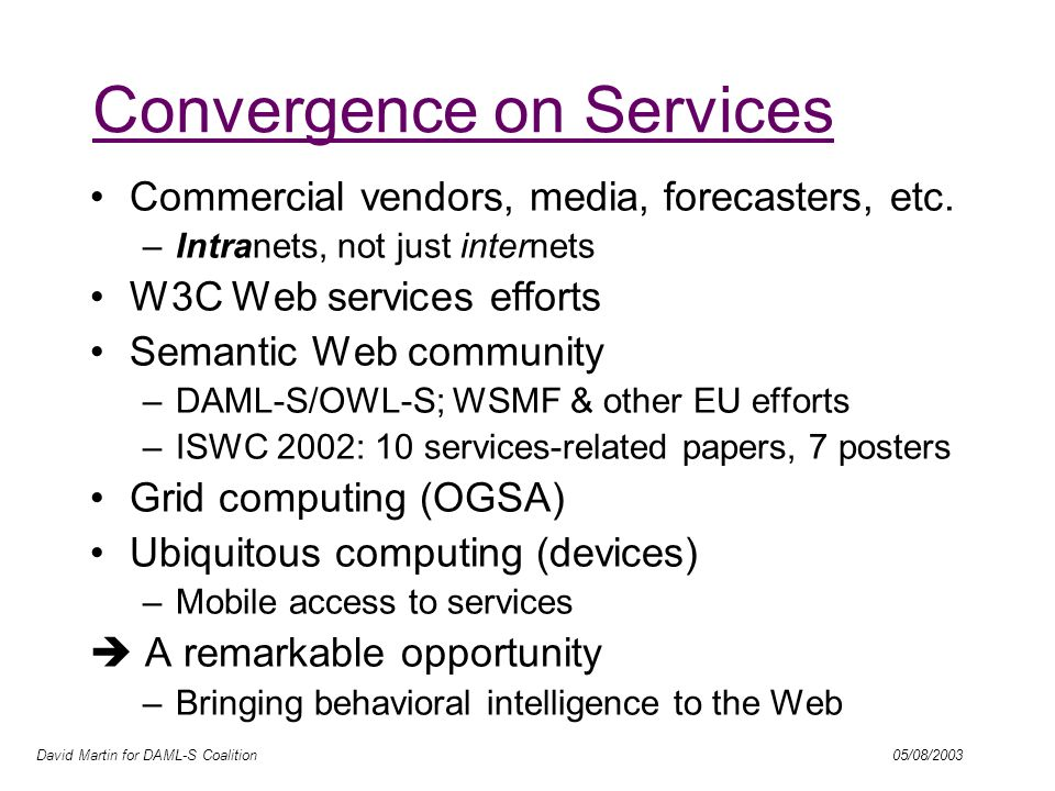 David Martin for DAML-S Coalition 05/08/2003 Convergence on Services Commercial vendors, media, forecasters, etc.