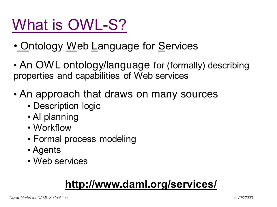 David Martin for DAML-S Coalition 05/08/2003 What is OWL-S? Ontology Web Language for Services An OWL ontology/language for (formally) describing prop