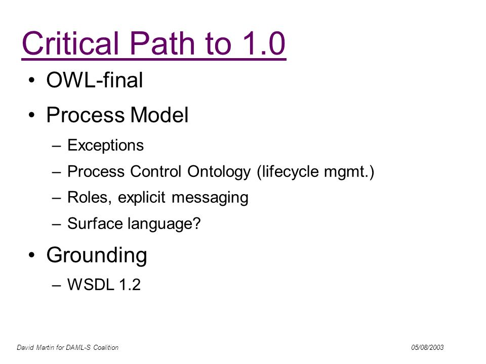 David Martin for DAML-S Coalition 05/08/2003 OWL-final Process Model –Exceptions –Process Control Ontology (lifecycle mgmt.) –Roles, explicit messagin
