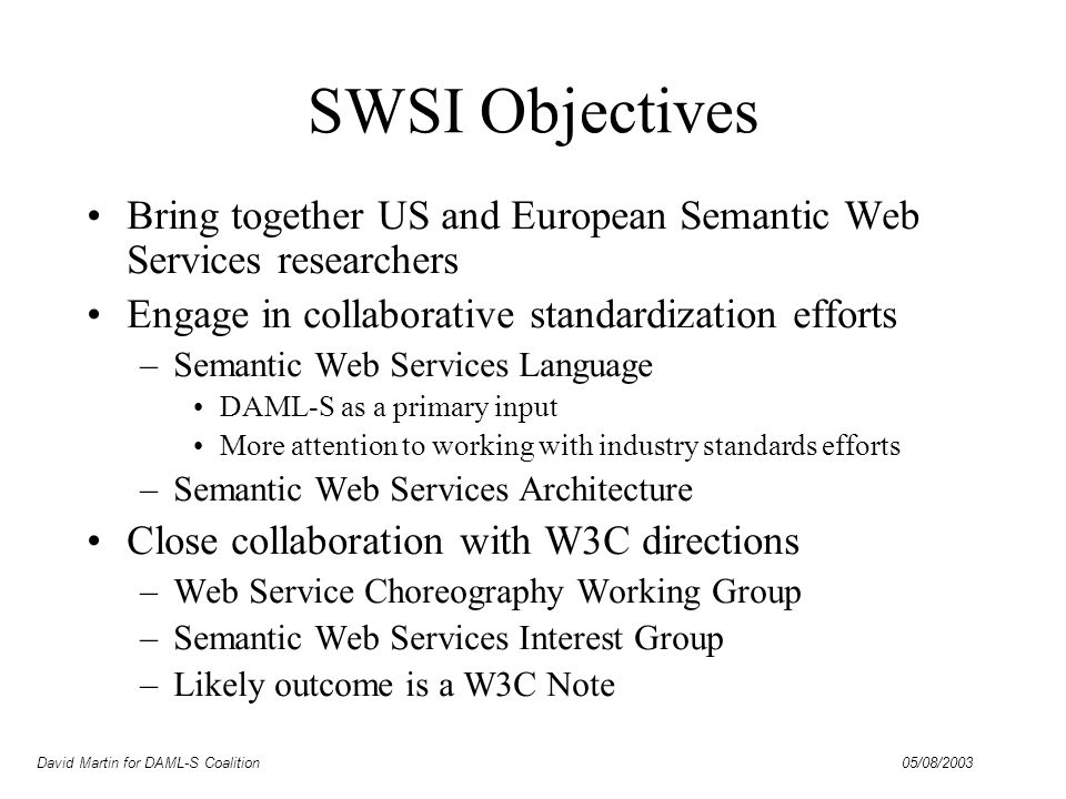 David Martin for DAML-S Coalition 05/08/2003 SWSI Objectives Bring together US and European Semantic Web Services researchers Engage in collaborative