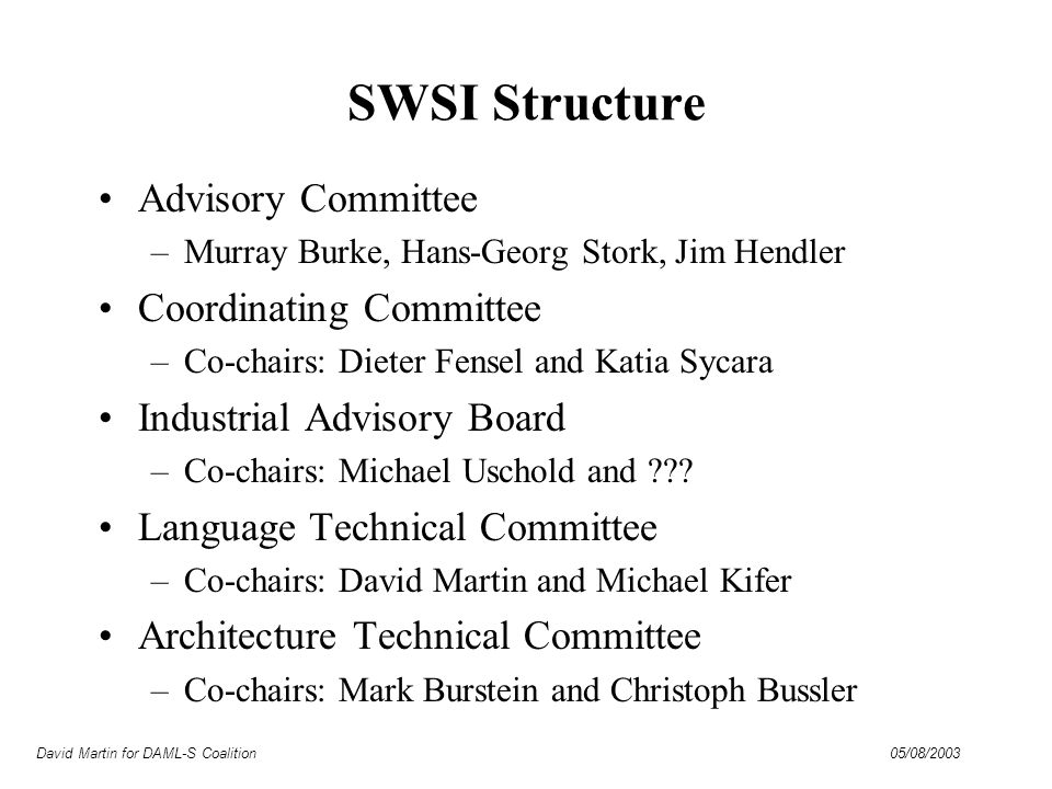 David Martin for DAML-S Coalition 05/08/2003 SWSI Structure Advisory Committee –Murray Burke, Hans-Georg Stork, Jim Hendler Coordinating Committee –Co-chairs: Dieter Fensel and Katia Sycara Industrial Advisory Board –Co-chairs: Michael Uschold and .