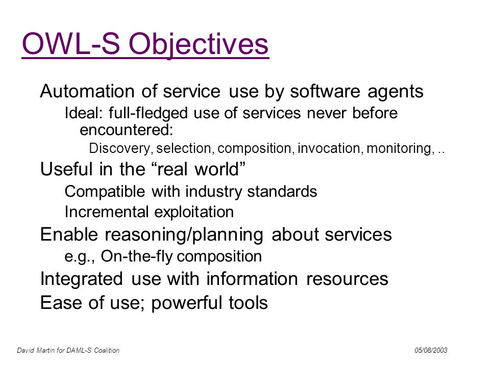David Martin for DAML-S Coalition 05/08/2003 OWL-S Objectives Automation of service use by software agents Ideal: full-fledged use of services never b