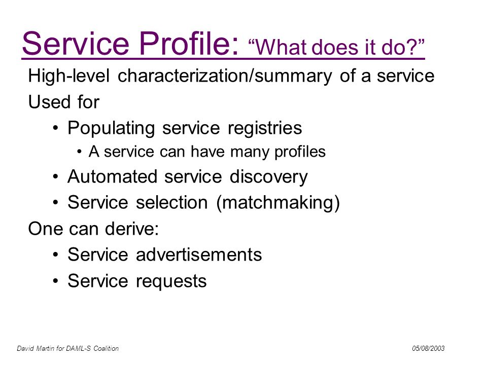 David Martin for DAML-S Coalition 05/08/2003 High-level characterization/summary of a service Used for Populating service registries A service can hav