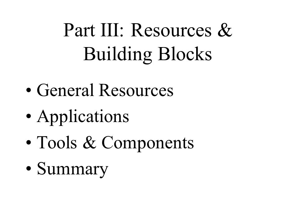 Part III: Resources & Building Blocks General Resources Applications Tools & Components Summary