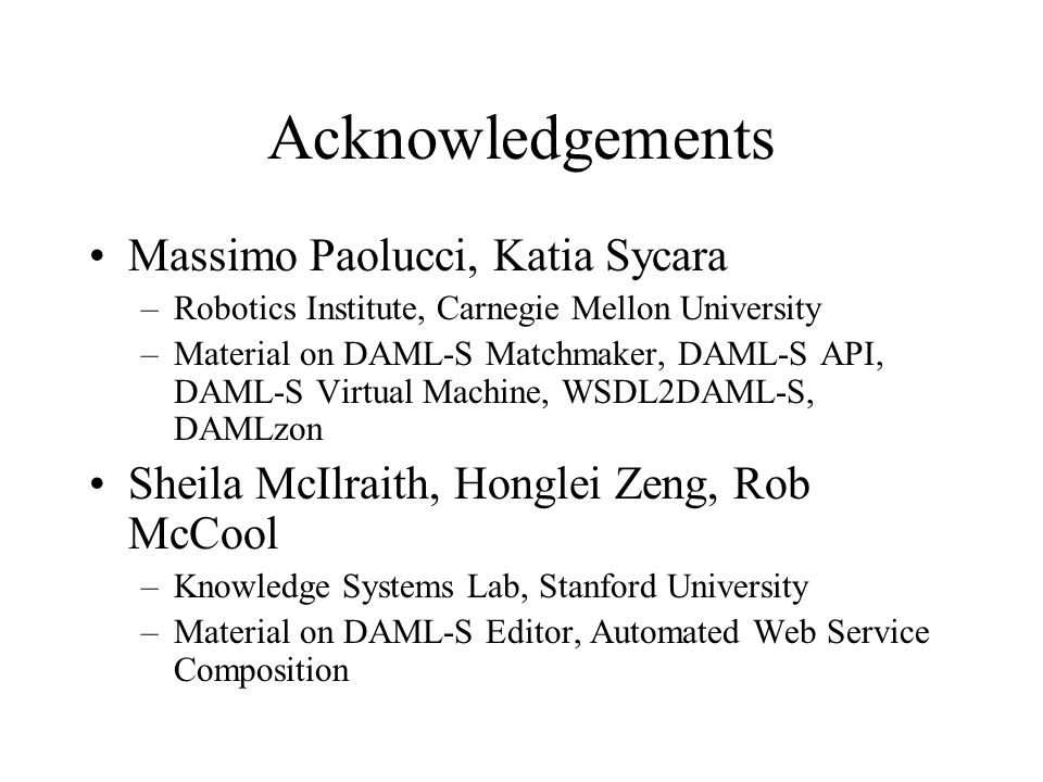 Acknowledgements Massimo Paolucci, Katia Sycara –Robotics Institute, Carnegie Mellon University –Material on DAML-S Matchmaker, DAML-S API, DAML-S Virtual Machine, WSDL2DAML-S, DAMLzon Sheila McIlraith, Honglei Zeng, Rob McCool –Knowledge Systems Lab, Stanford University –Material on DAML-S Editor, Automated Web Service Composition