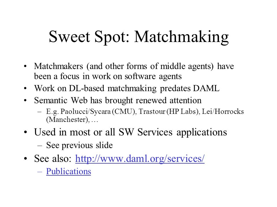 Sweet Spot: Matchmaking Matchmakers (and other forms of middle agents) have been a focus in work on software agents Work on DL-based matchmaking predates DAML Semantic Web has brought renewed attention –E.g.