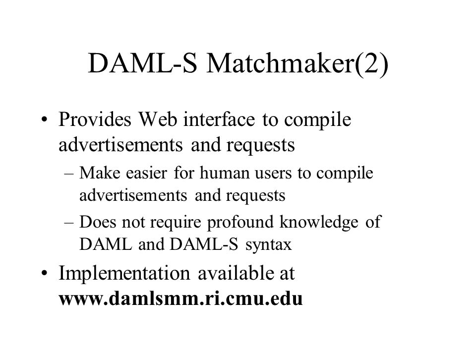DAML-S Matchmaker(2) Provides Web interface to compile advertisements and requests –Make easier for human users to compile advertisements and requests –Does not require profound knowledge of DAML and DAML-S syntax Implementation available at www.damlsmm.ri.cmu.edu