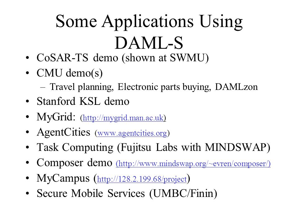 Some Applications Using DAML-S CoSAR-TS demo (shown at SWMU) CMU demo(s) –Travel planning, Electronic parts buying, DAMLzon Stanford KSL demo MyGrid: (http://mygrid.man.ac.uk)http://mygrid.man.ac.uk AgentCities (www.agentcities.org)www.agentcities.org Task Computing (Fujitsu Labs with MINDSWAP) Composer demo (http://www.mindswap.org/~evren/composer/) MyCampus ( http://128.2.199.68/project ) http://128.2.199.68/project Secure Mobile Services (UMBC/Finin)