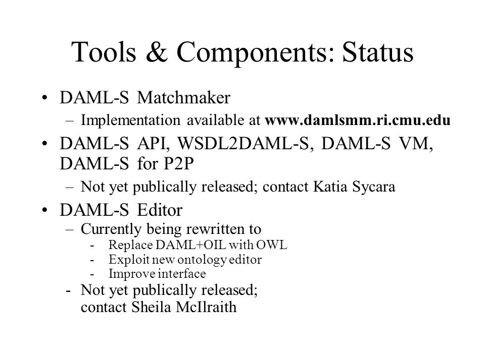 Tools & Components: Status DAML-S Matchmaker –Implementation available at www.damlsmm.ri.cmu.edu DAML-S API, WSDL2DAML-S, DAML-S VM, DAML-S for P2P –Not yet publically released; contact Katia Sycara DAML-S Editor –Currently being rewritten to - Replace DAML+OIL with OWL - Exploit new ontology editor - Improve interface -Not yet publically released; contact Sheila McIlraith
