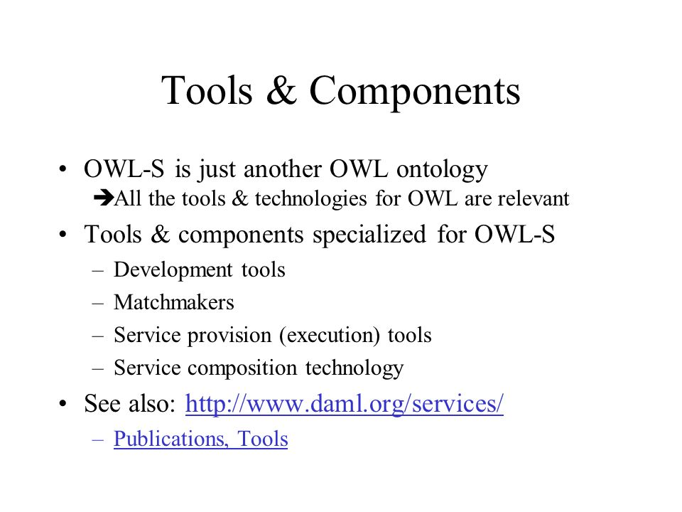 Tools & Components OWL-S is just another OWL ontology All the tools & technologies for OWL are relevant Tools & components specialized for OWL-S –Development tools –Matchmakers –Service provision (execution) tools –Service composition technology See also: http://www.daml.org/services/http://www.daml.org/services/ –Publications, Tools