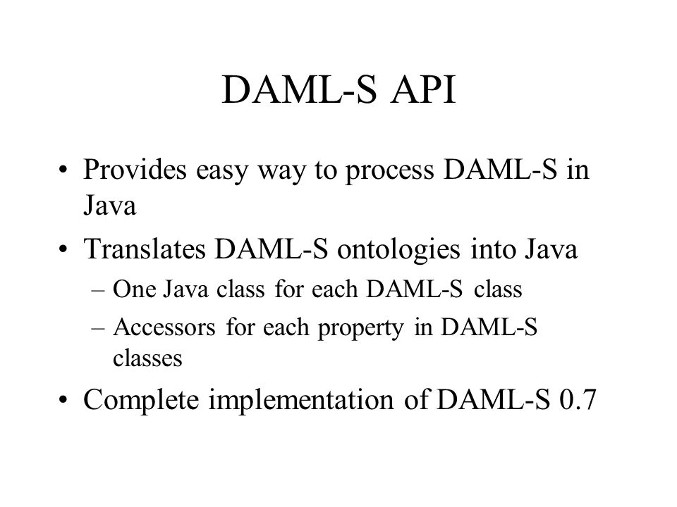 DAML-S API Provides easy way to process DAML-S in Java Translates DAML-S ontologies into Java –One Java class for each DAML-S class –Accessors for each property in DAML-S classes Complete implementation of DAML-S 0.7