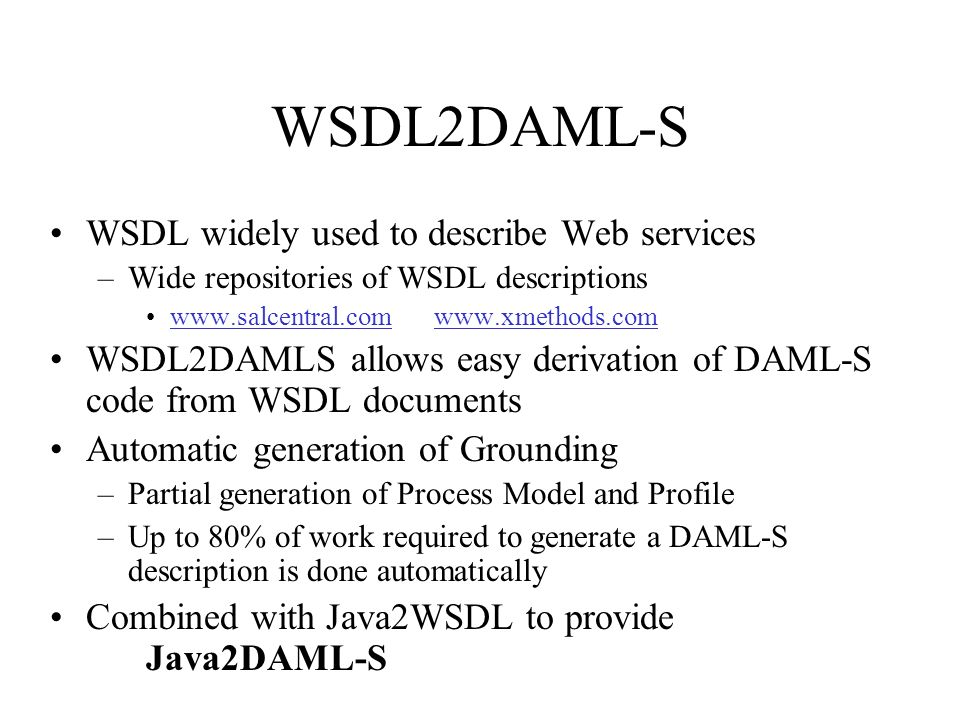 WSDL2DAML-S WSDL widely used to describe Web services –Wide repositories of WSDL descriptions www.salcentral.com www.xmethods.comwww.salcentral.comwww.xmethods.com WSDL2DAMLS allows easy derivation of DAML-S code from WSDL documents Automatic generation of Grounding –Partial generation of Process Model and Profile –Up to 80% of work required to generate a DAML-S description is done automatically Combined with Java2WSDL to provide Java2DAML-S