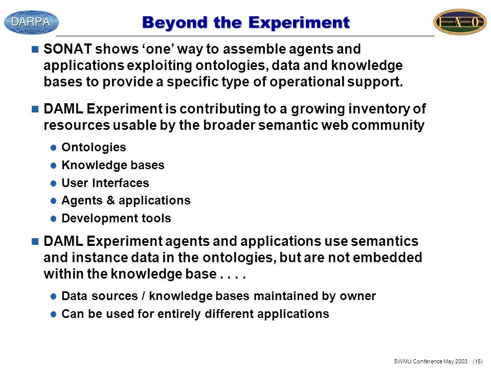 SWMU Conference May 2003 (15) Beyond the Experiment n SONAT shows one way to assemble agents and applications exploiting ontologies, data and knowledge bases to provide a specific type of operational support.