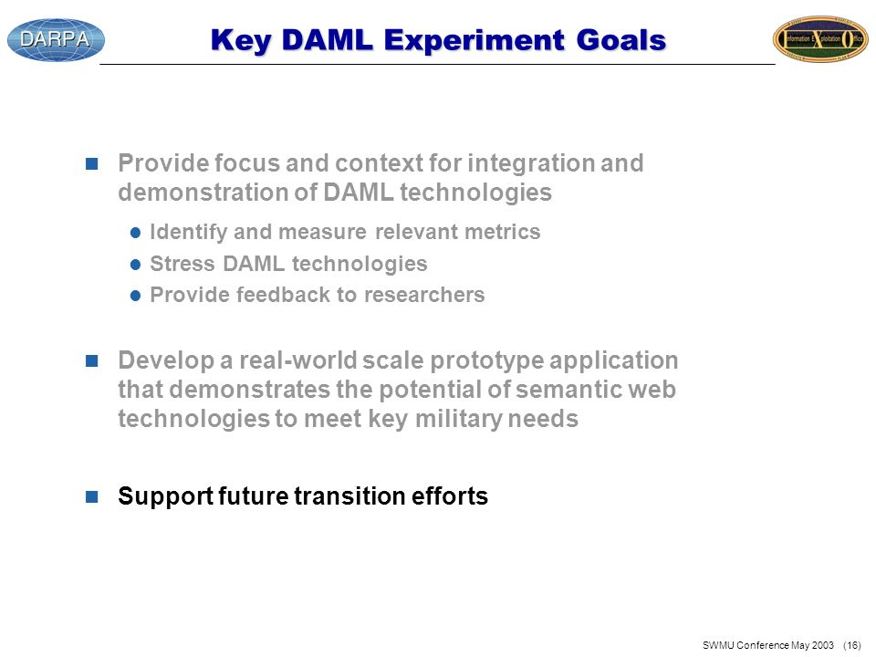 SWMU Conference May 2003 (16) Key DAML Experiment Goals n Provide focus and context for integration and demonstration of DAML technologies l Identify and measure relevant metrics l Stress DAML technologies l Provide feedback to researchers n Develop a real-world scale prototype application that demonstrates the potential of semantic web technologies to meet key military needs n Support future transition efforts