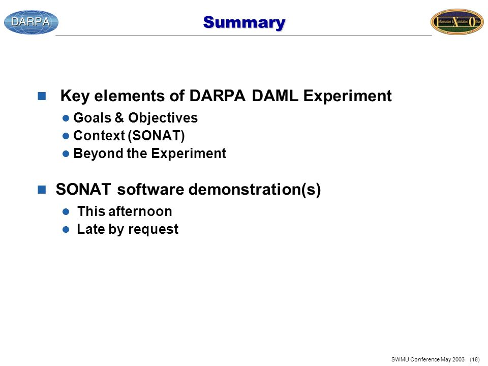 SWMU Conference May 2003 (18) Summary n Key elements of DARPA DAML Experiment l Goals & Objectives l Context (SONAT) l Beyond the Experiment n SONAT software demonstration(s) l This afternoon l Late by request