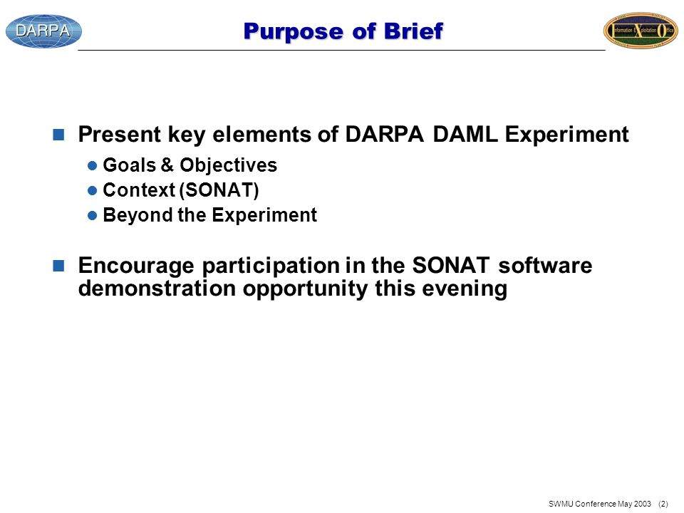 SWMU Conference May 2003 (2) Purpose of Brief n Present key elements of DARPA DAML Experiment l Goals & Objectives l Context (SONAT) l Beyond the Experiment n Encourage participation in the SONAT software demonstration opportunity this evening