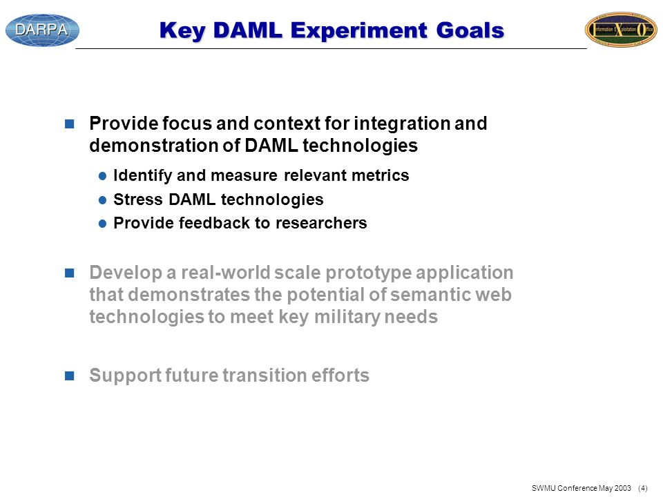 SWMU Conference May 2003 (4) Key DAML Experiment Goals n Provide focus and context for integration and demonstration of DAML technologies l Identify and measure relevant metrics l Stress DAML technologies l Provide feedback to researchers n Develop a real-world scale prototype application that demonstrates the potential of semantic web technologies to meet key military needs n Support future transition efforts