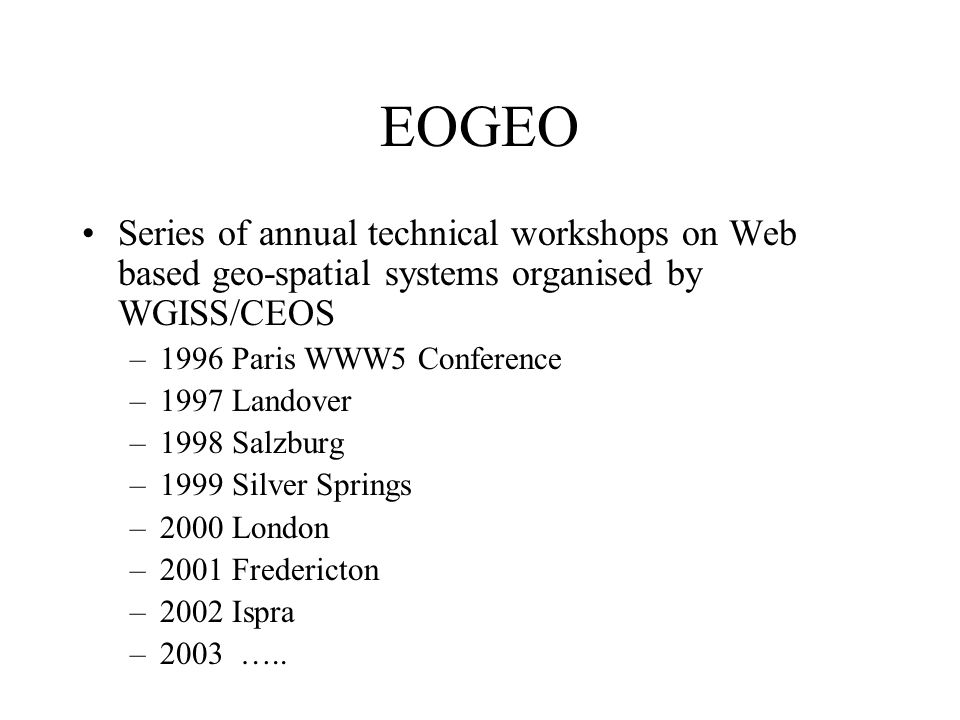 EOGEO Series of annual technical workshops on Web based geo-spatial systems organised by WGISS/CEOS –1996 Paris WWW5 Conference –1997 Landover –1998 Salzburg –1999 Silver Springs –2000 London –2001 Fredericton –2002 Ispra –2003 …..