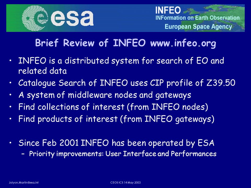 Jolyon.Martin@esa,intCEOS ICS 14 May 2003 Brief Review of INFEO www.infeo.org INFEO is a distributed system for search of EO and related data Catalogue Search of INFEO uses CIP profile of Z39.50 A system of middleware nodes and gateways Find collections of interest (from INFEO nodes) Find products of interest (from INFEO gateways) Since Feb 2001 INFEO has been operated by ESA –Priority improvements: User Interface and Performances