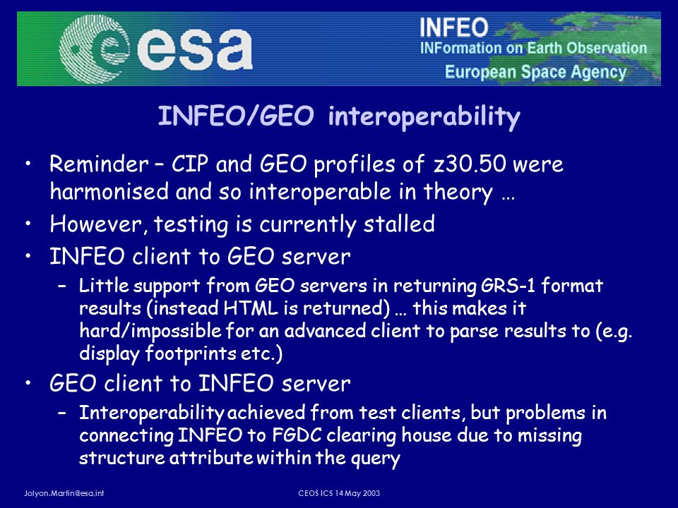 Jolyon.Martin@esa,intCEOS ICS 14 May 2003 INFEO/GEO interoperability Reminder – CIP and GEO profiles of z30.50 were harmonised and so interoperable in theory … However, testing is currently stalled INFEO client to GEO server –Little support from GEO servers in returning GRS-1 format results (instead HTML is returned) … this makes it hard/impossible for an advanced client to parse results to (e.g.