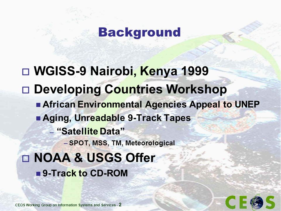 CEOS Working Group on Information Systems and Services - 2 Background o WGISS-9 Nairobi, Kenya 1999 o Developing Countries Workshop n African Environmental Agencies Appeal to UNEP n Aging, Unreadable 9-Track Tapes – Satellite Data –SPOT, MSS, TM, Meteorological o NOAA & USGS Offer n 9-Track to CD-ROM