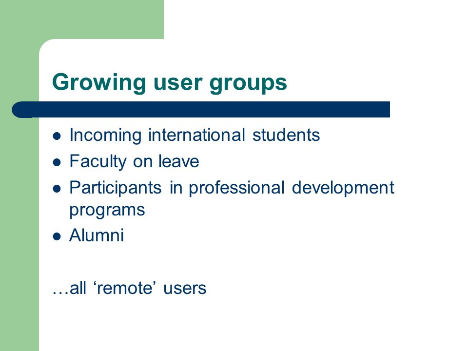 Growing user groups Incoming international students Faculty on leave Participants in professional development programs Alumni …all remote users