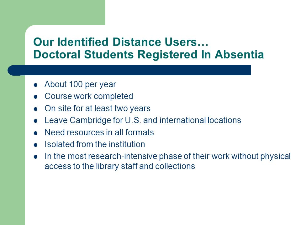 Our Identified Distance Users… Doctoral Students Registered In Absentia About 100 per year Course work completed On site for at least two years Leave Cambridge for U.S.