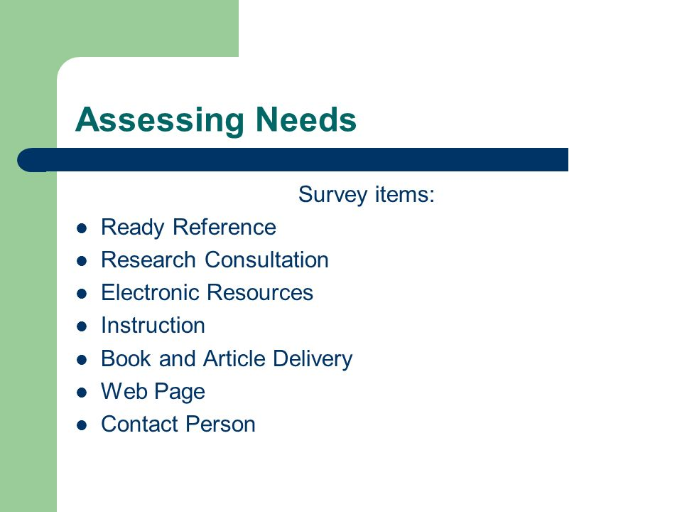 Assessing Needs Survey items: Ready Reference Research Consultation Electronic Resources Instruction Book and Article Delivery Web Page Contact Person
