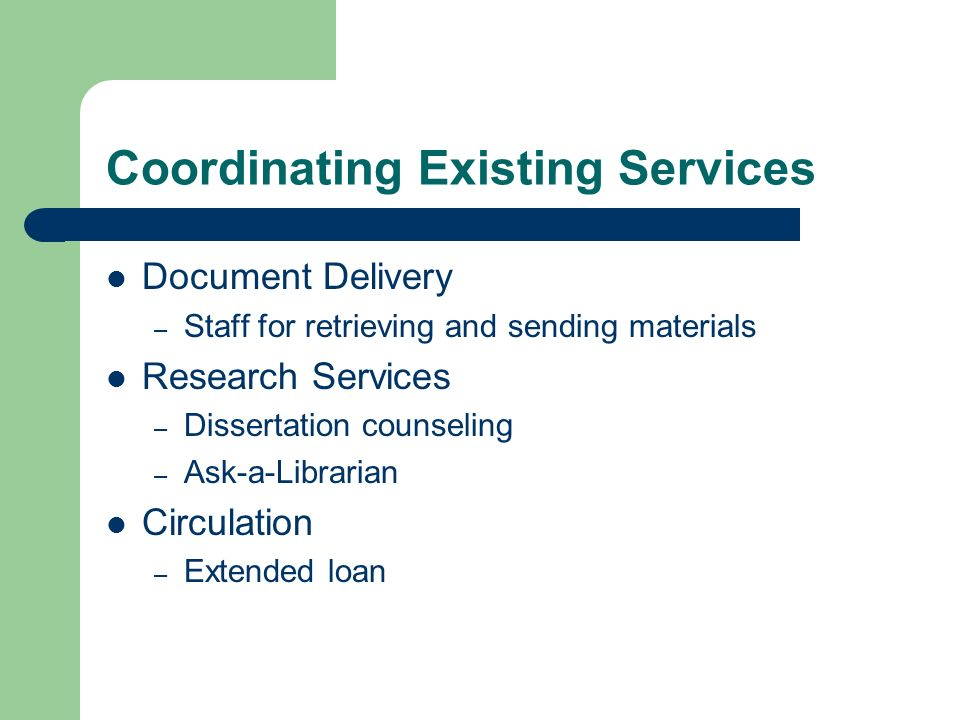 Coordinating Existing Services Document Delivery – Staff for retrieving and sending materials Research Services – Dissertation counseling – Ask-a-Librarian Circulation – Extended loan