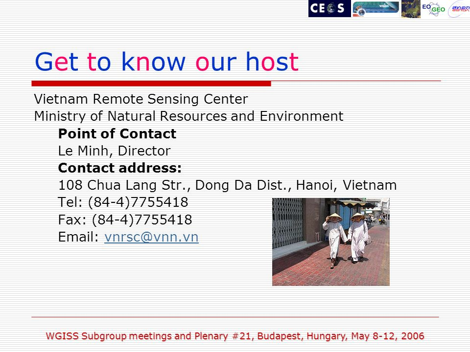 WGISS Subgroup meetings and Plenary #21, Budapest, Hungary, May 8-12, 2006 Get to know our host Vietnam Remote Sensing Center Ministry of Natural Resources and Environment Point of Contact Le Minh, Director Contact address: 108 Chua Lang Str., Dong Da Dist., Hanoi, Vietnam Tel: (84-4) Fax: (84-4)