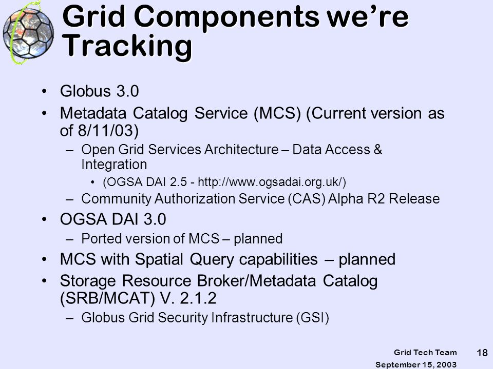 September 15, 2003 Grid Tech Team 18 Grid Components were Tracking Globus 3.0 Metadata Catalog Service (MCS) (Current version as of 8/11/03) –Open Gri