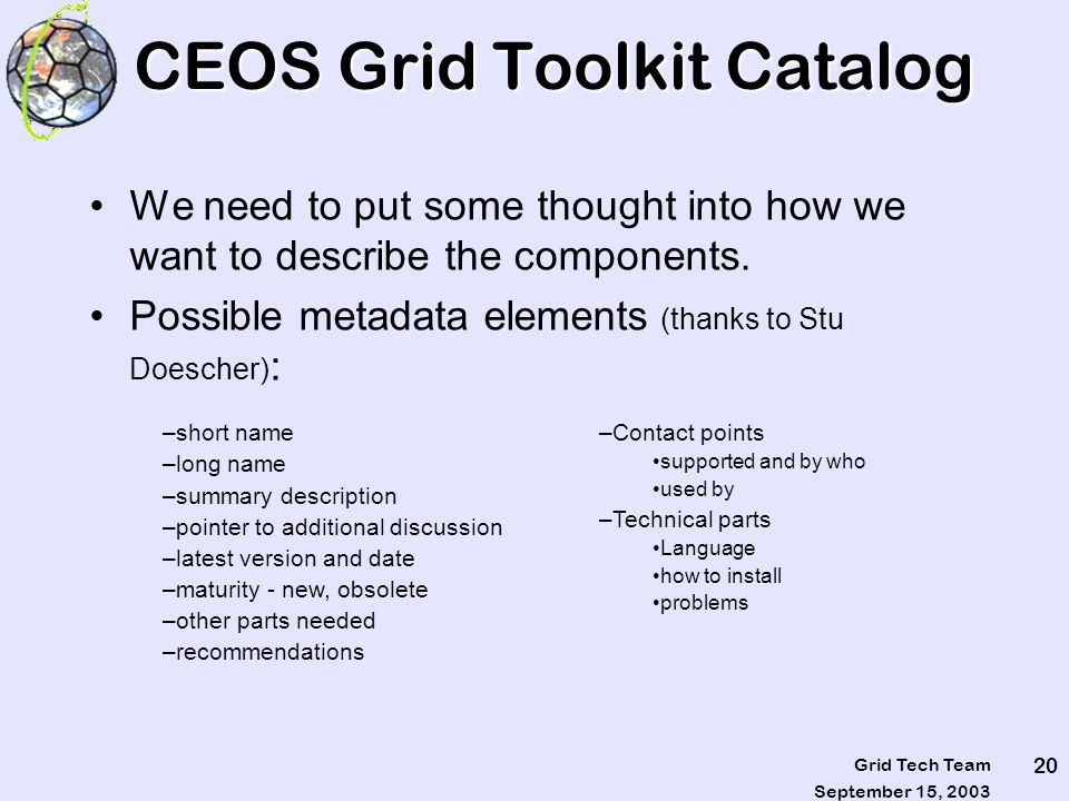 September 15, 2003 Grid Tech Team 20 CEOS Grid Toolkit Catalog We need to put some thought into how we want to describe the components. Possible metad