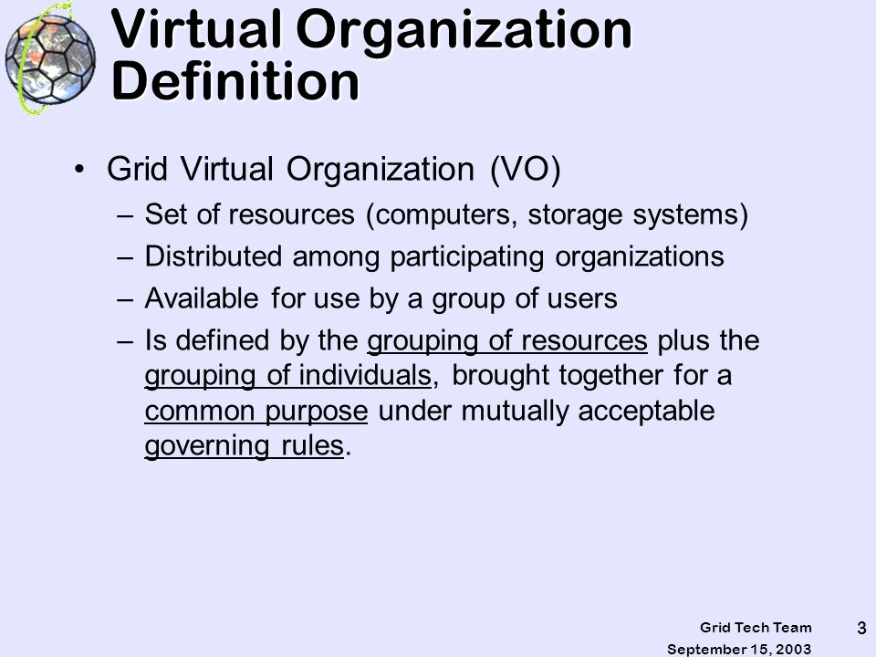 September 15, 2003 Grid Tech Team 3 Virtual Organization Definition Grid Virtual Organization (VO) –Set of resources (computers, storage systems) –Dis