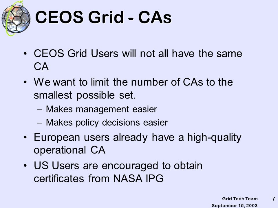 September 15, 2003 Grid Tech Team 18 Grid Components were Tracking Globus 3.0 Metadata Catalog Service (MCS) (Current version as of 8/11/03) –Open Grid Services Architecture – Data Access & Integration (OGSA DAI 2.5 - http://www.ogsadai.org.uk/) –Community Authorization Service (CAS) Alpha R2 Release OGSA DAI 3.0 –Ported version of MCS – planned MCS with Spatial Query capabilities – planned Storage Resource Broker/Metadata Catalog (SRB/MCAT) V.