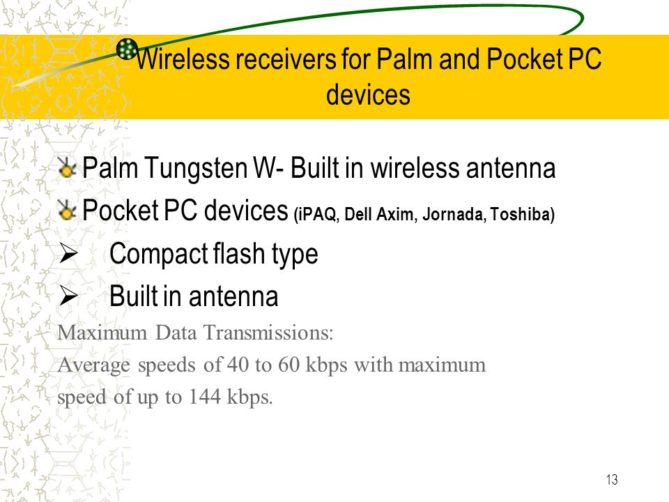 13 Wireless receivers for Palm and Pocket PC devices Palm Tungsten W- Built in wireless antenna Pocket PC devices (iPAQ, Dell Axim, Jornada, Toshiba) Compact flash type Built in antenna Maximum Data Transmissions: Average speeds of 40 to 60 kbps with maximum speed of up to 144 kbps.